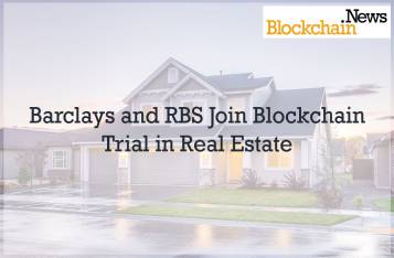 Barclays and RBS Join Blockchain Trial in Real Estate